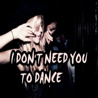 I Don't Need You To Dance