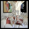 Leave me dancing with myself