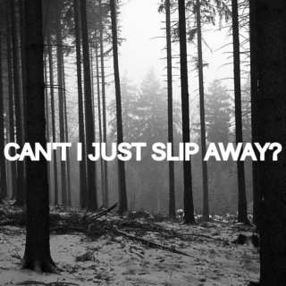can't i just slip away?