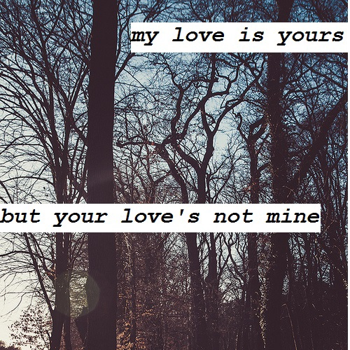 my love is yours but your love's not mine