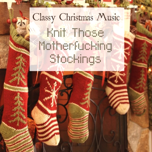 Knit Those Motherfucking Stockings; Classy Christmas Music for Classy Folks