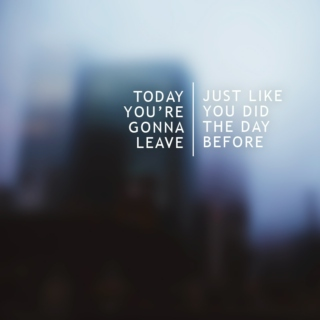 today you're gonna leave,