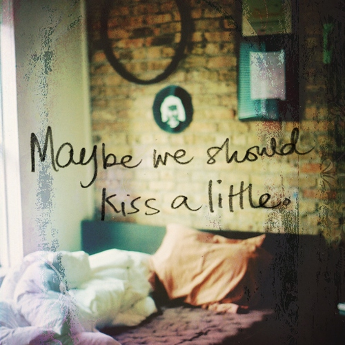 Maybe We Should Kiss a Little...