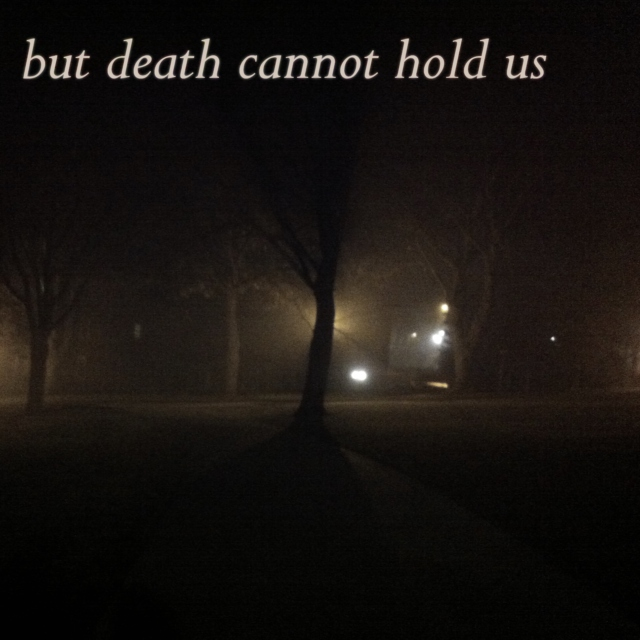 but death cannot hold us
