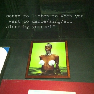 songs to listen to when you want to dance/sing/sit alone by yourself