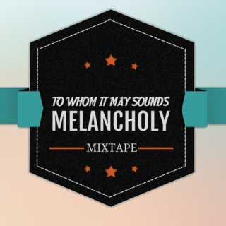 To Whom it May Sounds Melancholy