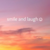 smile and laugh ☺