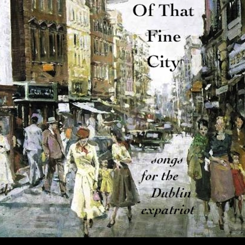 Of That Fine City: Songs for the Dublin expatriot.