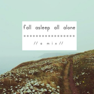 fall asleep all alone