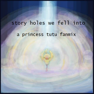 story holes we fell into - a princess tutu fanmix