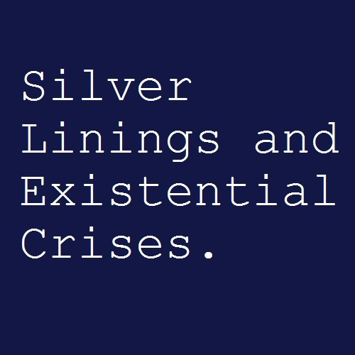 Silver Linings and Existential Crises.