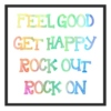 feel good, get happy, rock out, rock on!