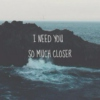 I need you so much closer.