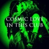cosmic love in this club