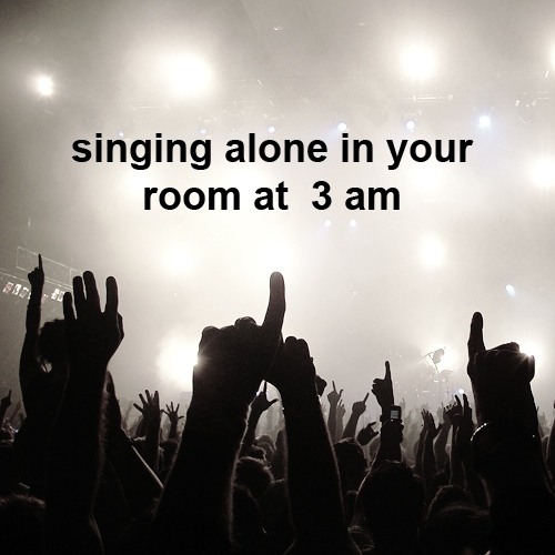 singing alone in your room at 3am