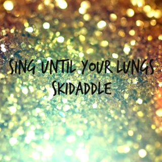 sing until your lungs skidaddle