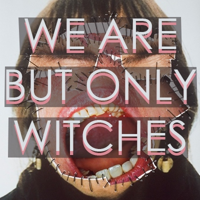 We Are But Only Witches