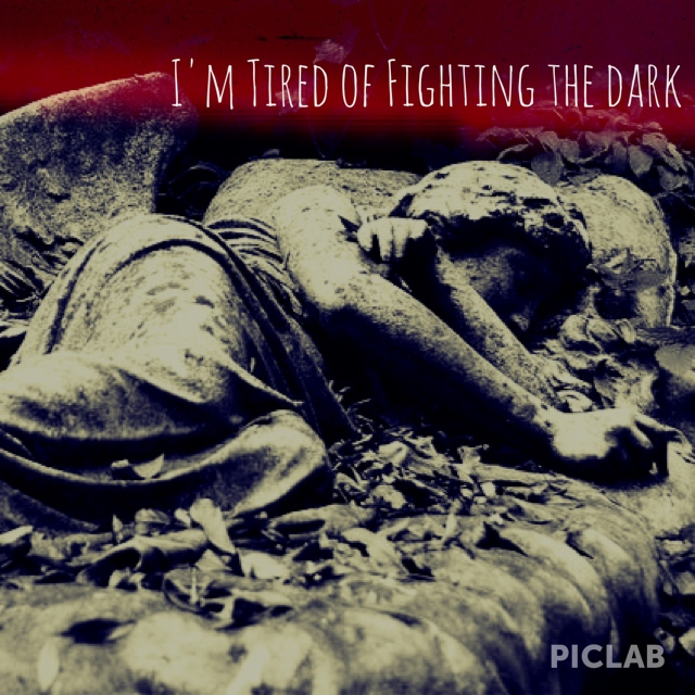 I'm Tired of Fighting the Dark