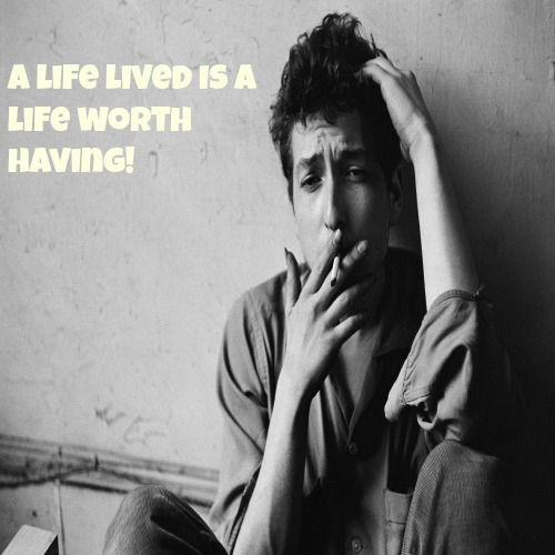 A Life Lived Is A Life Worth Having