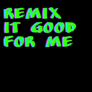 Remix It Good For Me