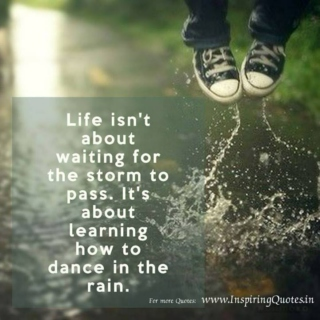 Don't wait for the storm to pass, Dance in the Rain