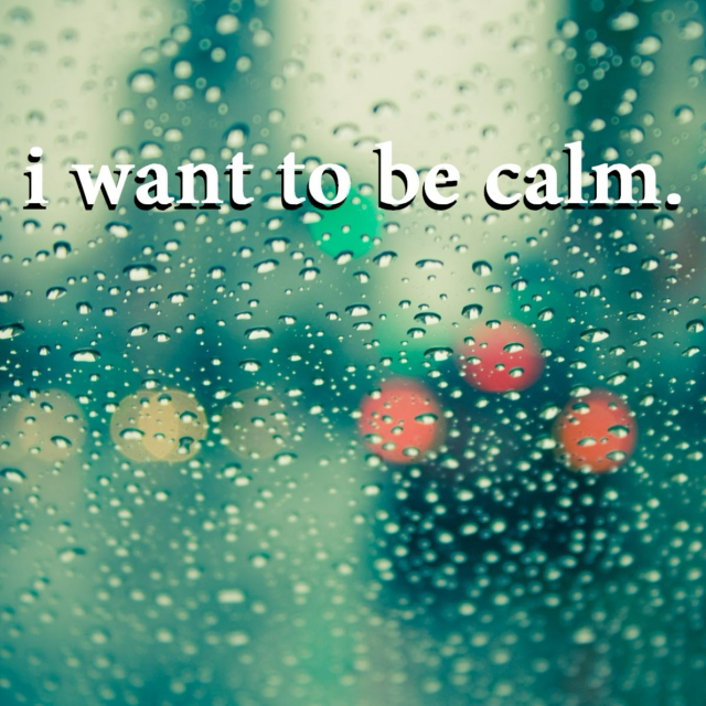 i want to be calm.