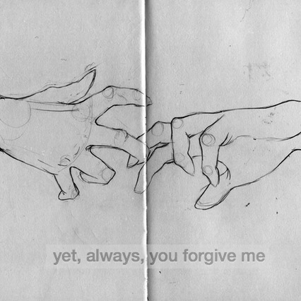 yet, always, you forgive me