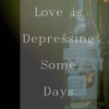 Love is Depressing Some Days