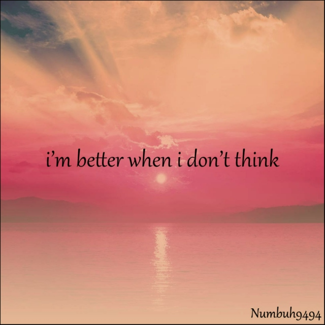 i'm better when i don't think