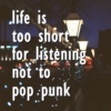 life is too short for listening not to pop punk