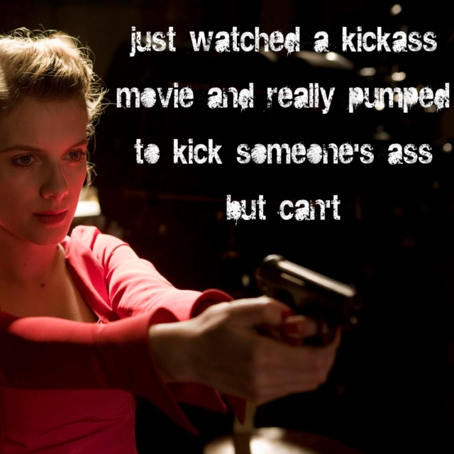 just watched a kickass movie and really pumped to kick someone's ass but can't