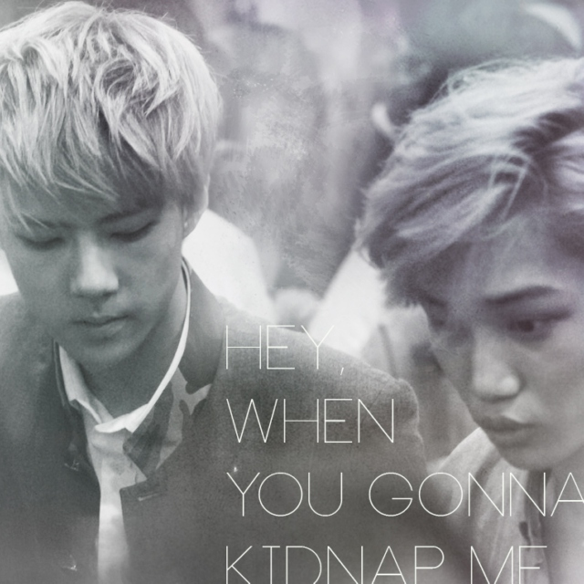 hey, when you gonna kidnap me