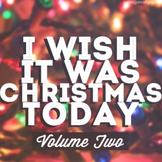 i wish it was christmas today (vol. two)