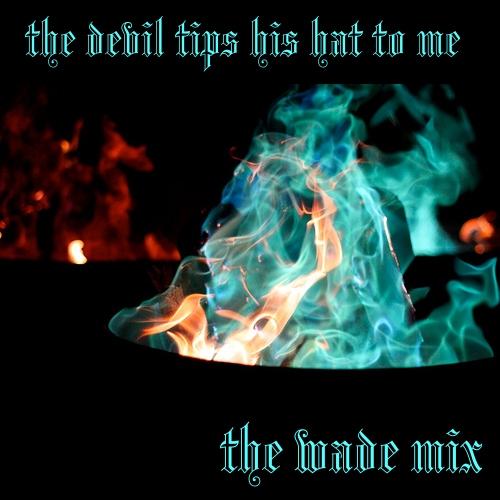 The Devil Tips His Hat to Me: A Mix for Wade