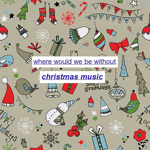 Where would we be without Christmas music?