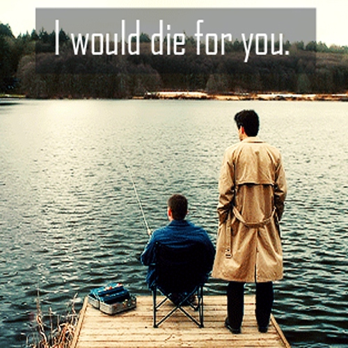 I would die for you. - Destiel