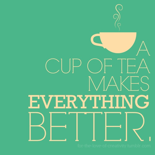 A Cup of Tea makes everything better