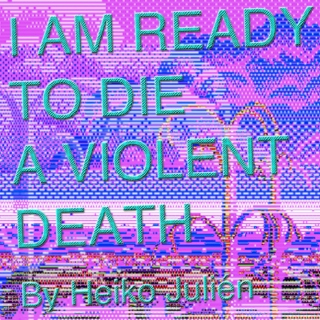 .¸¸.•´¯`♥I AM READY TO DIE A VIOLENT DEATH.¸¸.•´¯`♥