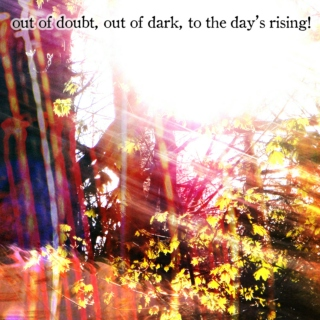 Out of doubt, out of dark, to the day's rising!