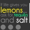 When life offers you lemons - ask for tequila and salt.