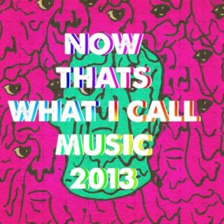 NOW THAT IS WHAT I CALL 2013