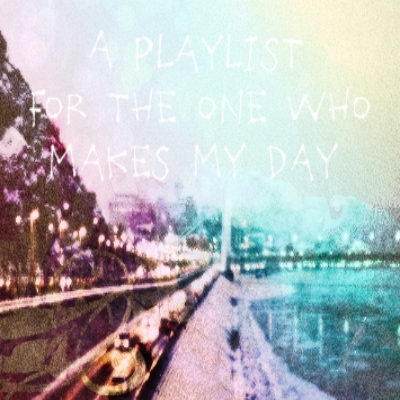a playlist for the one who makes my day..