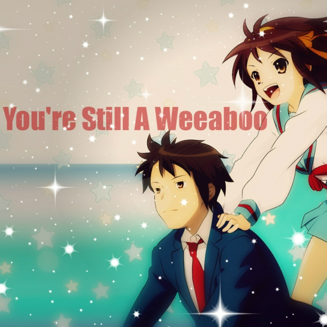 You're Still A Weeaboo