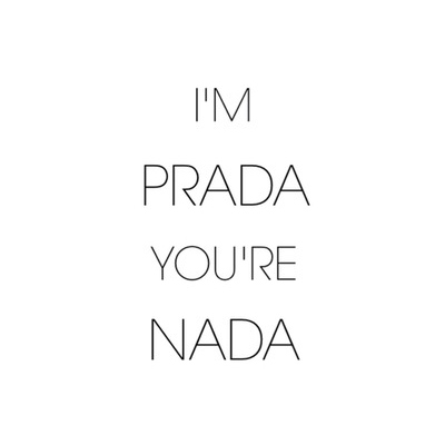 I'm Prada, You're Nada.