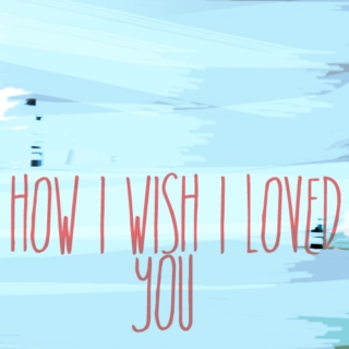 oh, how i wish i loved you