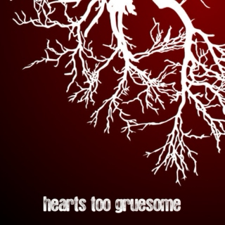hearts too gruesome