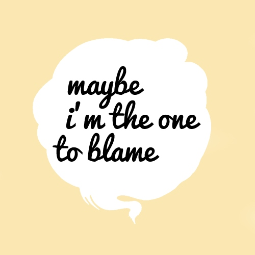 maybe i'm the one to blame