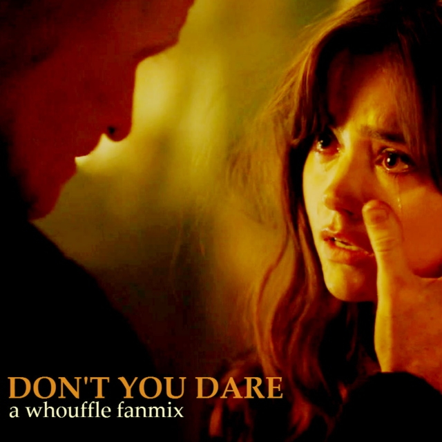 don't you dare – a whouffle fanmix