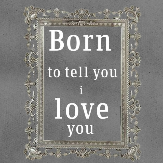 born to tell you i love you