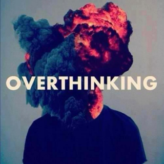 i think, i think too much